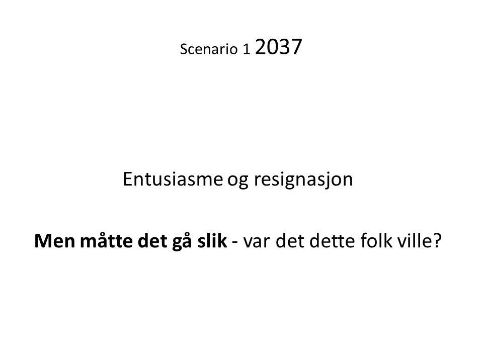 Entusiasme og resignasjon Men måtte det gå slik - var det dette folk ville? Scenario 1 2037