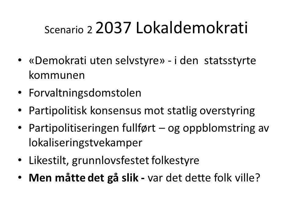 Scenario 2 2037 Lokaldemokrati • «Demokrati uten selvstyre» - i den statsstyrte kommunen • Forvaltningsdomstolen • Partipolitisk konsensus mot statlig
