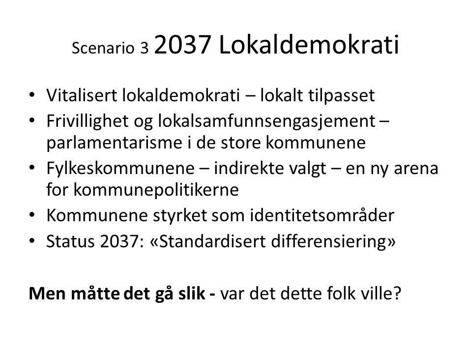 Scenario 3 2037 Lokaldemokrati • Vitalisert lokaldemokrati – lokalt tilpasset • Frivillighet og lokalsamfunnsengasjement – parlamentarisme i de store
