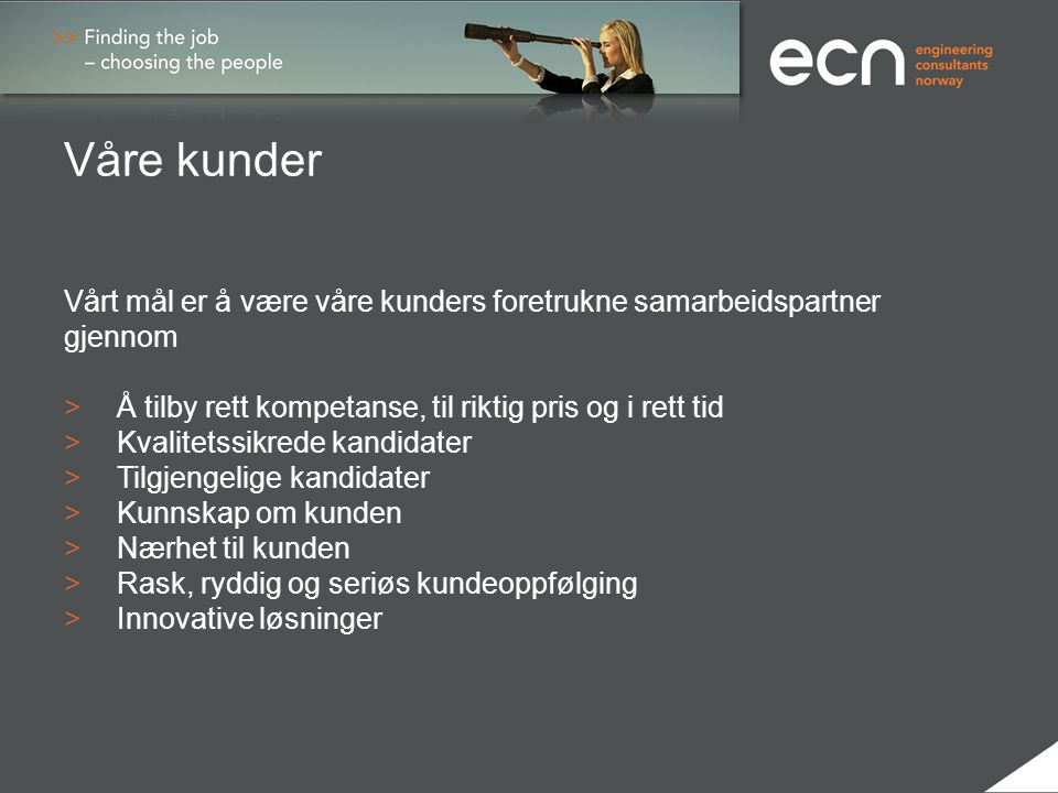 Referanse kunder > FMC Kongsberg Subsea AS> Siemens AS > Statoil ASA> ABB AS > Aker Solutions AS> NLI Subsea AS >Aibel AS> Wärtsila Oil & Gas AS >Agility Group AS> Kongsberg Maritime AS >Odfjell Drilling AS > EAB Engineering AS >Dresser Rand AS > EMAS –AMC AS > Lundin AS > Total AS