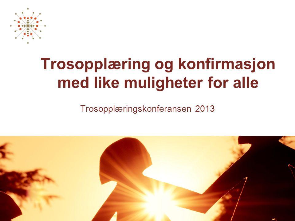 Trosopplæring og konfirmasjon med like muligheter for alle Trosopplæringskonferansen 2013