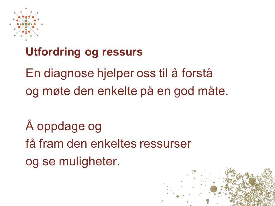 Utfordring og ressurs En diagnose hjelper oss til å forstå og møte den enkelte på en god måte. Å oppdage og få fram den enkeltes ressurser og se mulig