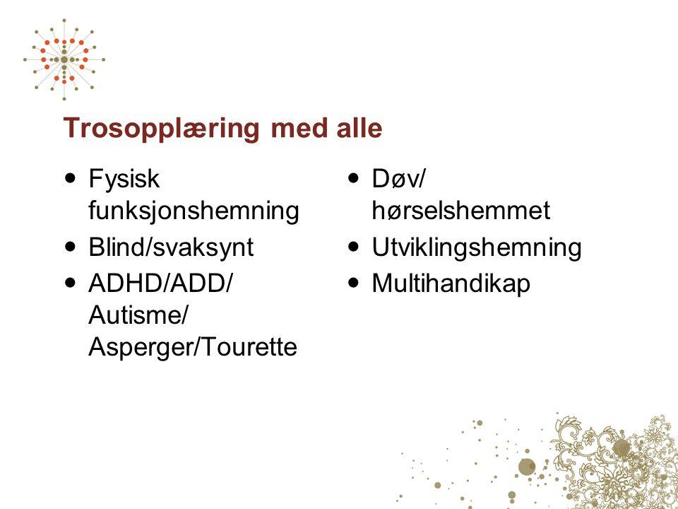 Trosopplæring med alle  Fysisk funksjonshemning  Blind/svaksynt  ADHD/ADD/ Autisme/ Asperger/Tourette  Døv/ hørselshemmet  Utviklingshemning  Mu