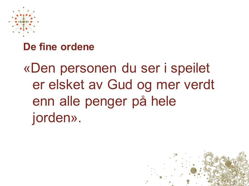 De fine ordene «Den personen du ser i speilet er elsket av Gud og mer verdt enn alle penger på hele jorden».