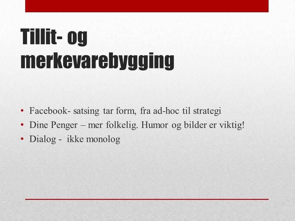 Tillit- og merkevarebygging • Facebook- satsing tar form, fra ad-hoc til strategi • Dine Penger – mer folkelig.