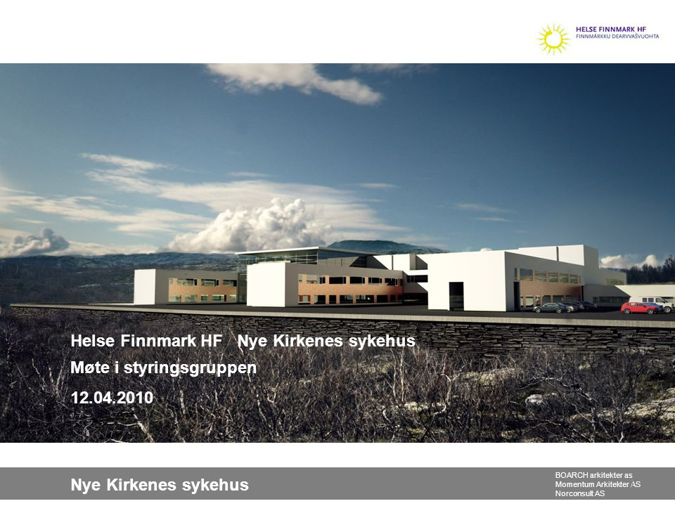 Nye Kirkenes sykehus BOARCH arkitekter as Momentum Arkitekter AS Norconsult AS Helse Finnmark HF Nye Kirkenes sykehus Møte i styringsgruppen 12.04.201