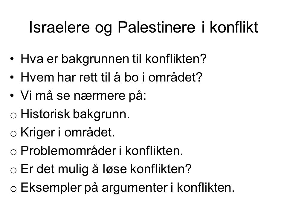 Israelere og Palestinere i konflikt •Hva er bakgrunnen til konflikten? •Hvem har rett til å bo i området? •Vi må se nærmere på: o Historisk bakgrunn.