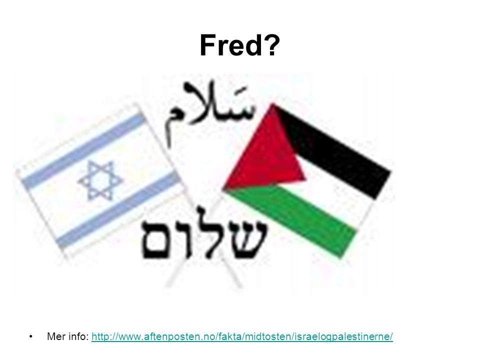 Fred? •Mer info: http://www.aftenposten.no/fakta/midtosten/israelogpalestinerne/http://www.aftenposten.no/fakta/midtosten/israelogpalestinerne/