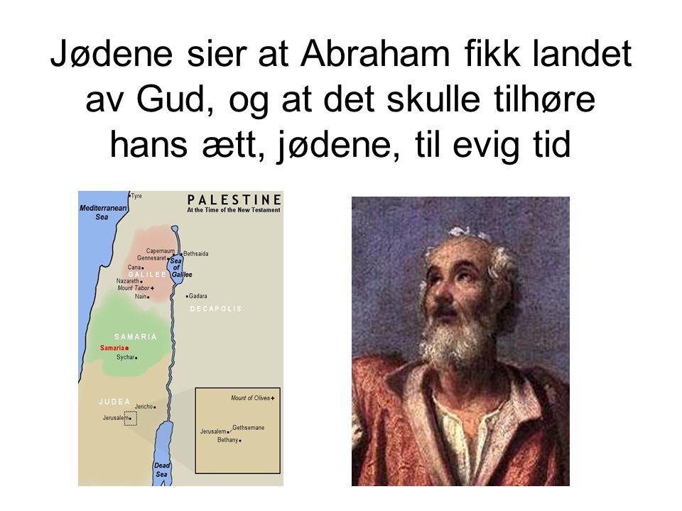Jødene sier at Abraham fikk landet av Gud, og at det skulle tilhøre hans ætt, jødene, til evig tid