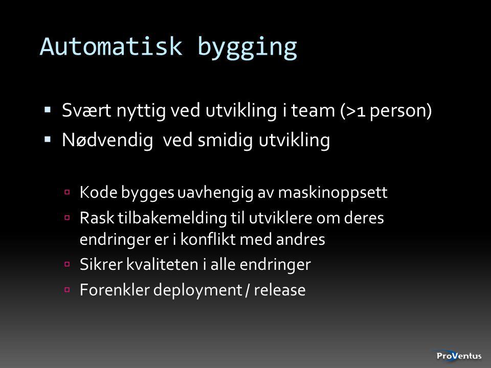 Automatisk bygging  Svært nyttig ved utvikling i team (>1 person)  Nødvendig ved smidig utvikling  Kode bygges uavhengig av maskinoppsett  Rask ti