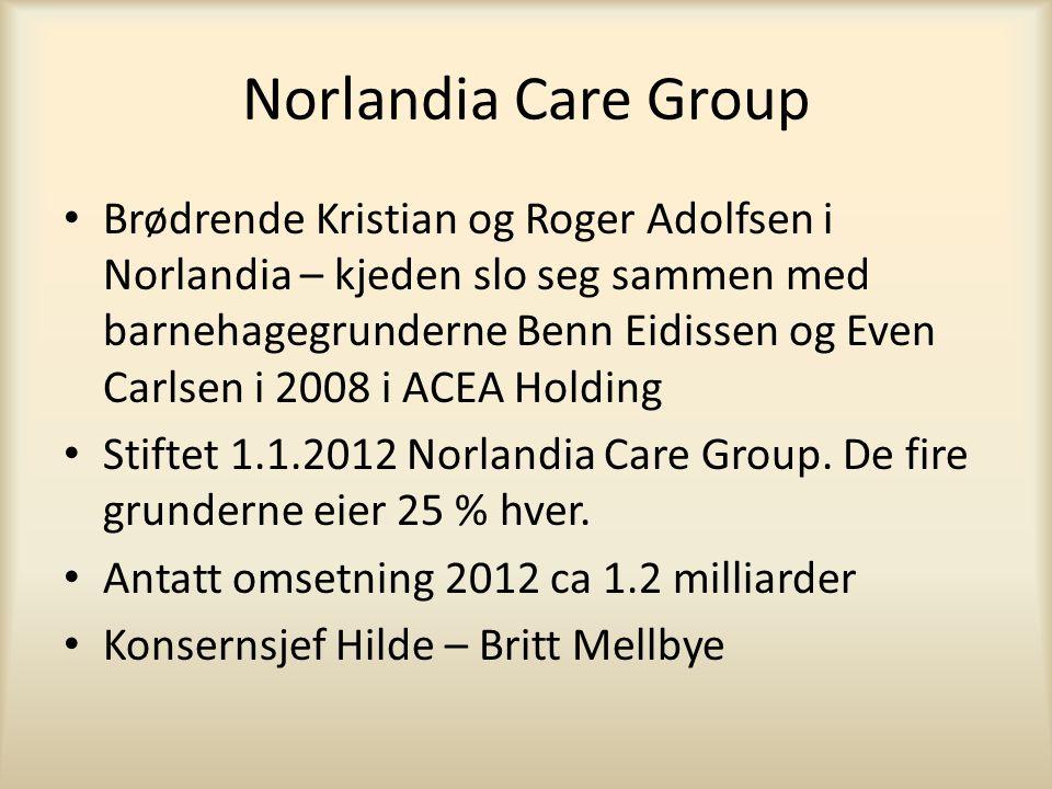 Norlandia Care Group • Brødrende Kristian og Roger Adolfsen i Norlandia – kjeden slo seg sammen med barnehagegrunderne Benn Eidissen og Even Carlsen i 2008 i ACEA Holding • Stiftet 1.1.2012 Norlandia Care Group.