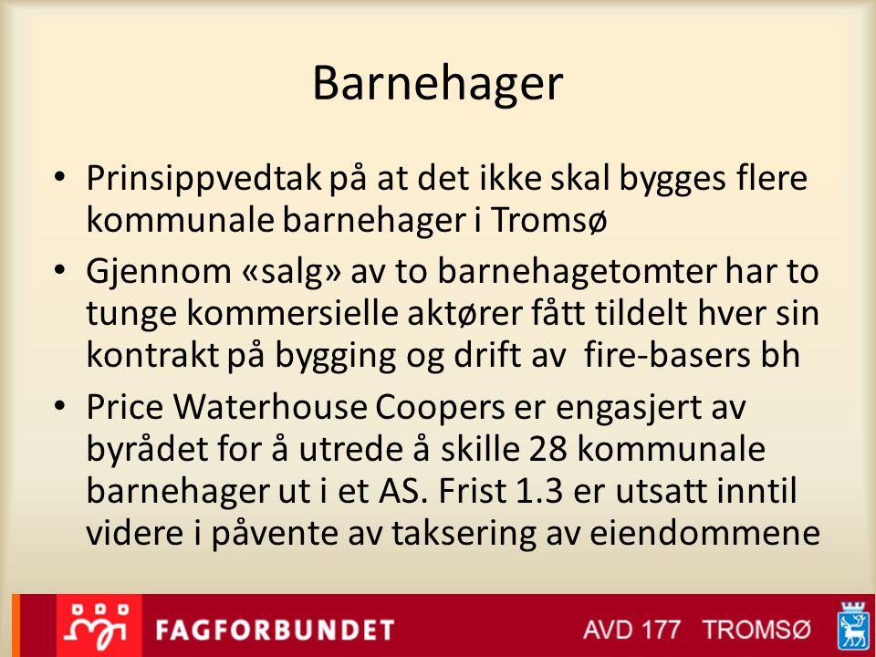 Barnehager • Prinsippvedtak på at det ikke skal bygges flere kommunale barnehager i Tromsø • Gjennom «salg» av to barnehagetomter har to tunge kommersielle aktører fått tildelt hver sin kontrakt på bygging og drift av fire-basers bh • Price Waterhouse Coopers er engasjert av byrådet for å utrede å skille 28 kommunale barnehager ut i et AS.