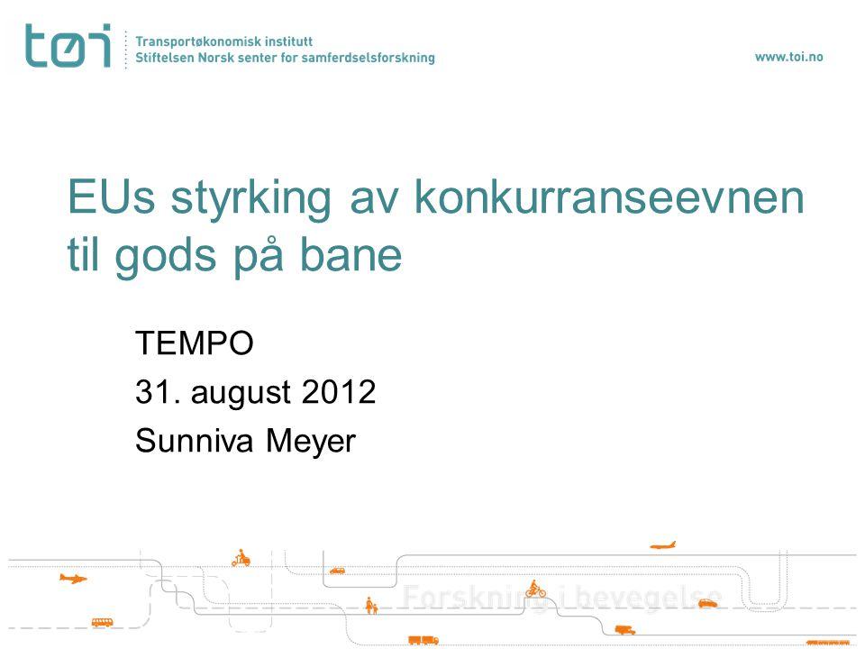EUs styrking av konkurranseevnen til gods på bane TEMPO 31. august 2012 Sunniva Meyer