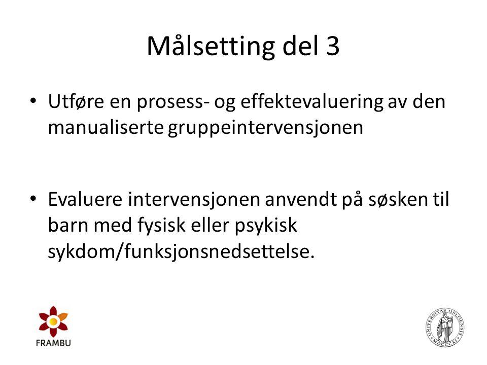Målsetting del 3 • Utføre en prosess- og effektevaluering av den manualiserte gruppeintervensjonen • Evaluere intervensjonen anvendt på søsken til bar