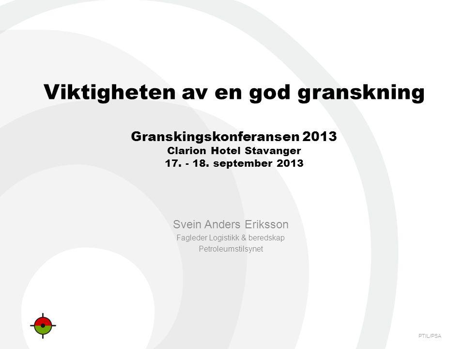 PTIL/PSA Viktigheten av en god granskning Granskingskonferansen 2013 Clarion Hotel Stavanger 17. - 18. september 2013 Svein Anders Eriksson Fagleder L