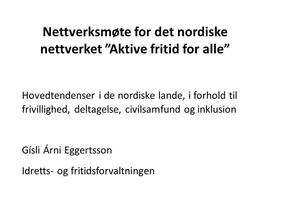 Nettverksmøte for det nordiske nettverket Aktive fritid for alle Hovedtendenser i de nordiske lande, i forhold til frivillighed, deltagelse, civilsamfund og inklusion Gísli Árni Eggertsson Idretts- og fritidsforvaltningen