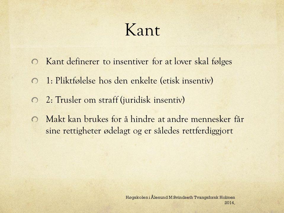 Kant Kant definerer to insentiver for at lover skal følges 1: Pliktfølelse hos den enkelte (etisk insentiv) 2: Trusler om straff (juridisk insentiv) Makt kan brukes for å hindre at andre mennesker får sine rettigheter ødelagt og er således rettferdiggjort Høgskolen i Ålesund M Svindseth Tvangsforsk Holmen 2014,