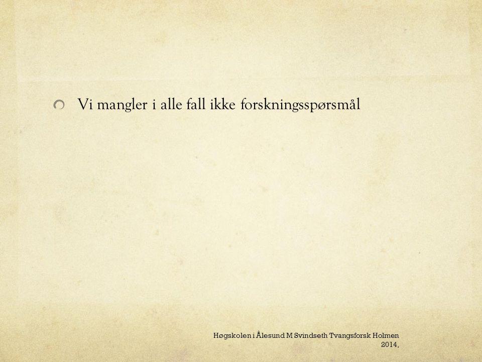 Vi mangler i alle fall ikke forskningsspørsmål Høgskolen i Ålesund M Svindseth Tvangsforsk Holmen 2014,