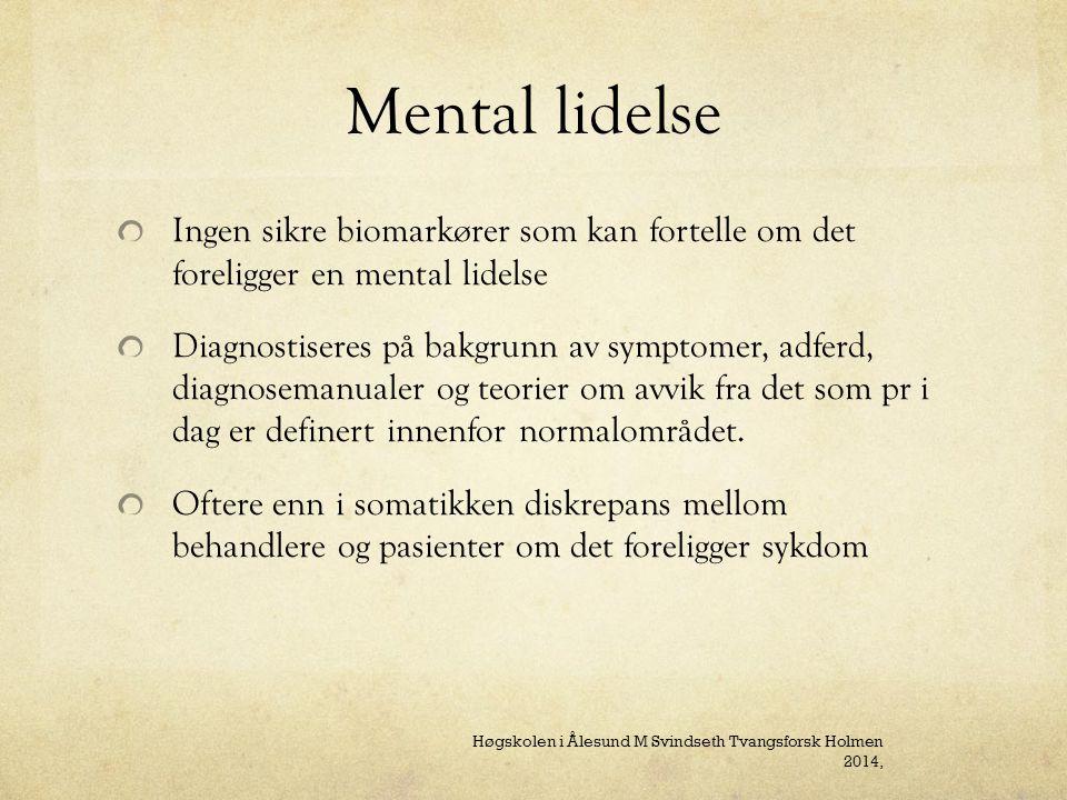 Mental lidelse Ingen sikre biomarkører som kan fortelle om det foreligger en mental lidelse Diagnostiseres på bakgrunn av symptomer, adferd, diagnosemanualer og teorier om avvik fra det som pr i dag er definert innenfor normalområdet.