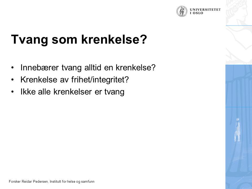 Forsker Reidar Pedersen, Institutt for helse og samfunn Tvang som krenkelse? •Innebærer tvang alltid en krenkelse? •Krenkelse av frihet/integritet? •I