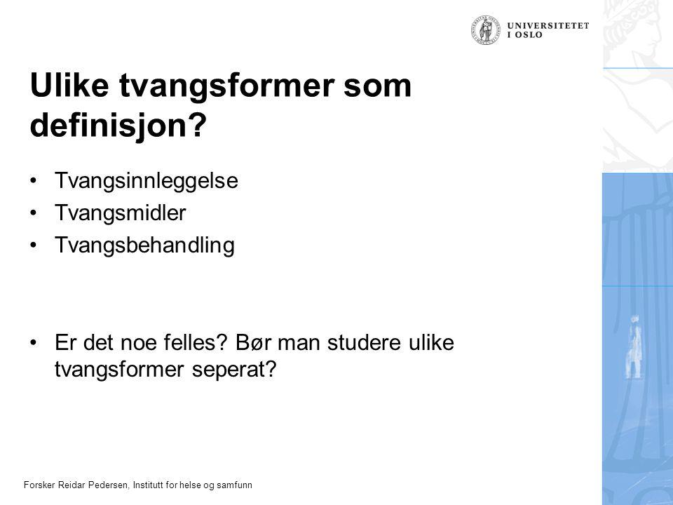 Forsker Reidar Pedersen, Institutt for helse og samfunn Ulike tvangsformer som definisjon? •Tvangsinnleggelse •Tvangsmidler •Tvangsbehandling •Er det