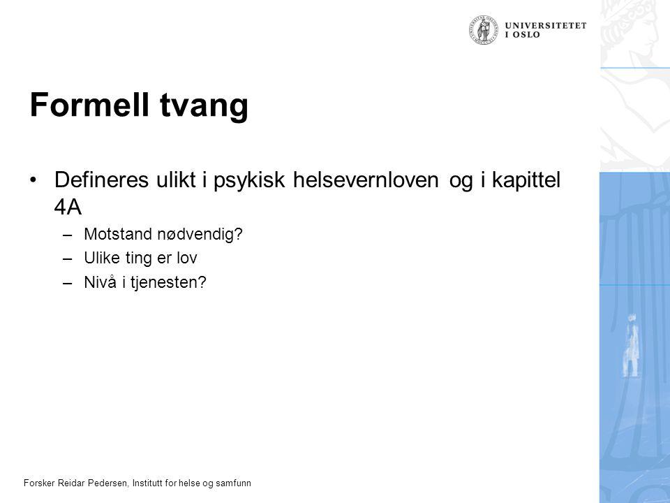 Forsker Reidar Pedersen, Institutt for helse og samfunn Formell tvang •Defineres ulikt i psykisk helsevernloven og i kapittel 4A –Motstand nødvendig?
