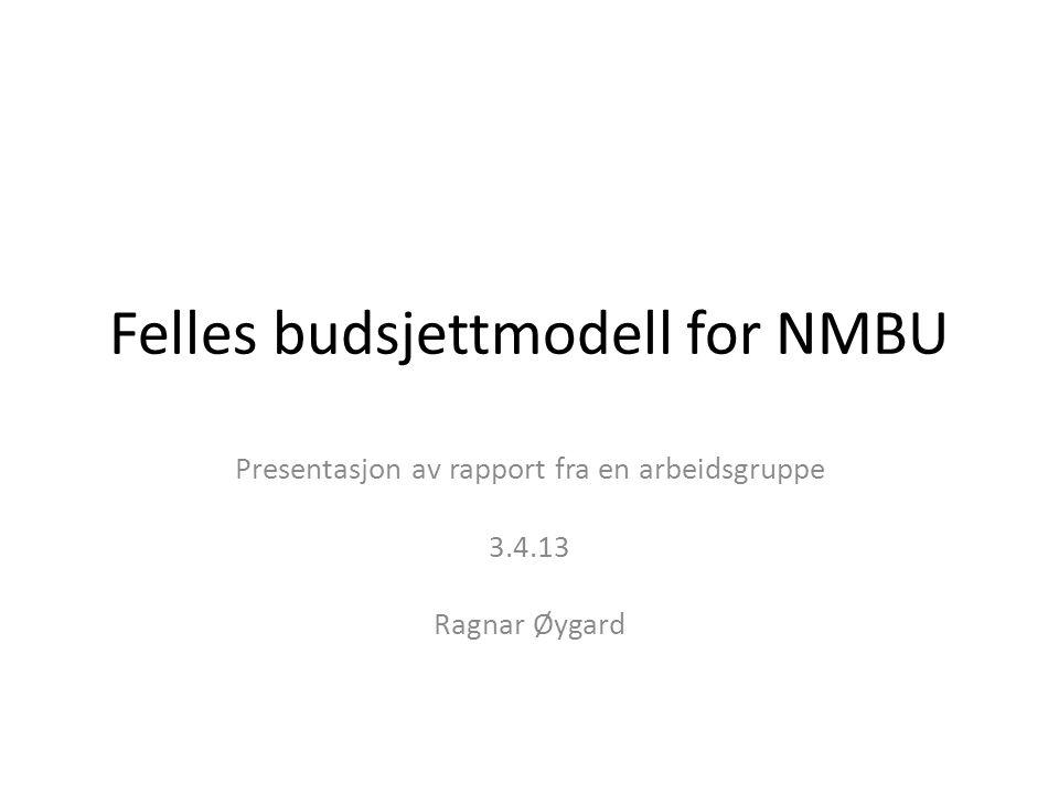Felles budsjettmodell for NMBU Presentasjon av rapport fra en arbeidsgruppe 3.4.13 Ragnar Øygard