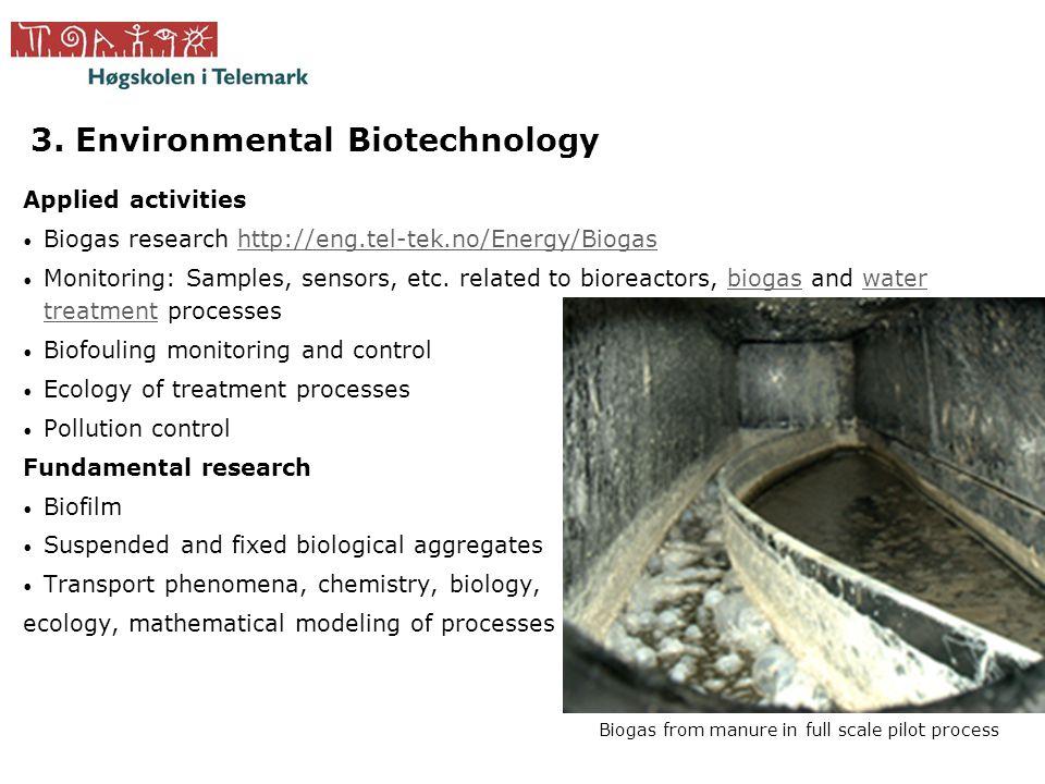 3. Environmental Biotechnology Applied activities • Biogas research http://eng.tel-tek.no/Energy/Biogashttp://eng.tel-tek.no/Energy/Biogas • Monitorin