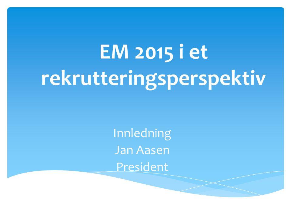 EM 2015 i et rekrutteringsperspektiv Innledning Jan Aasen President