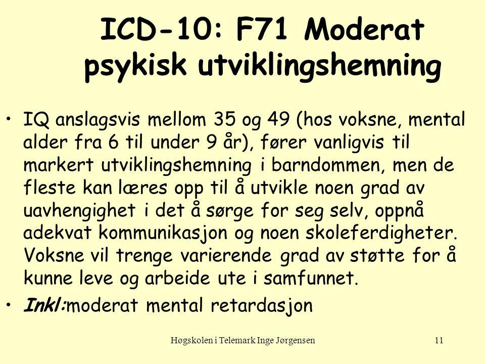 Høgskolen i Telemark Inge Jørgensen11 ICD-10: F71 Moderat psykisk utviklingshemning •IQ anslagsvis mellom 35 og 49 (hos voksne, mental alder fra 6 til