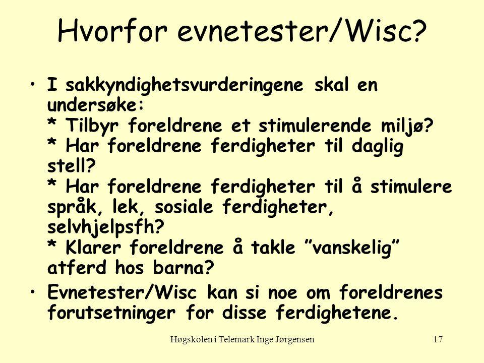 Høgskolen i Telemark Inge Jørgensen17 Hvorfor evnetester/Wisc? •I sakkyndighetsvurderingene skal en undersøke: * Tilbyr foreldrene et stimulerende mil