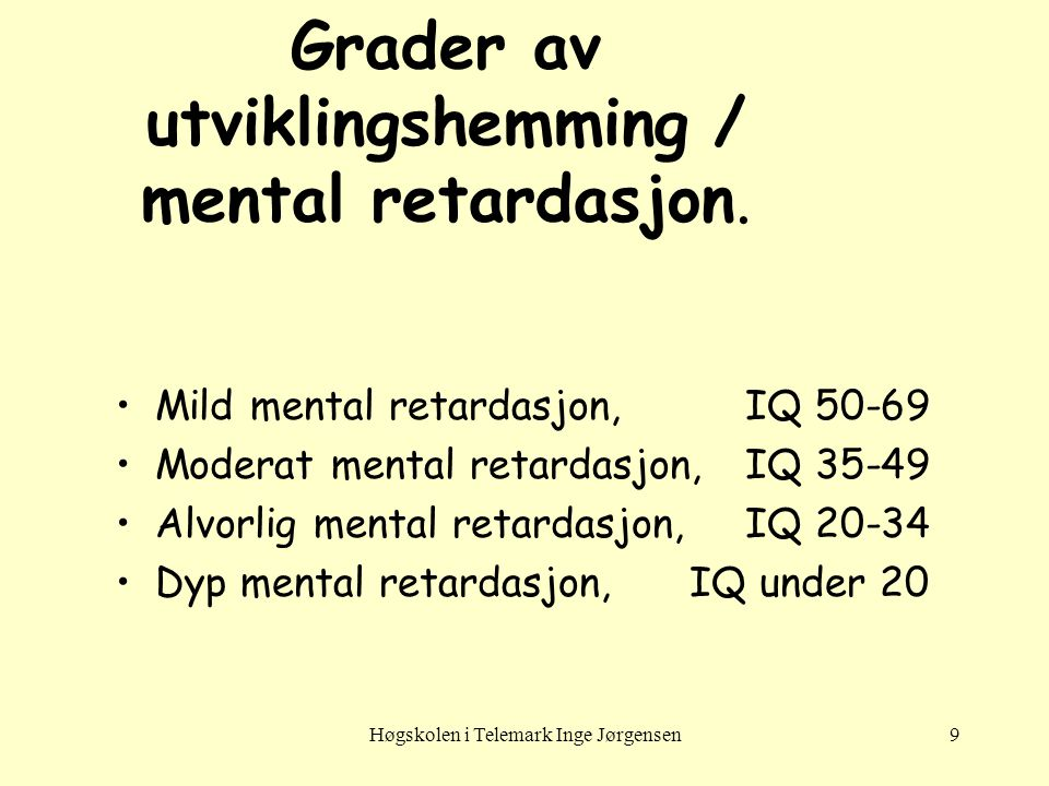 Høgskolen i Telemark Inge Jørgensen9 Grader av utviklingshemming / mental retardasjon. •Mild mental retardasjon,IQ 50-69 •Moderat mental retardasjon,