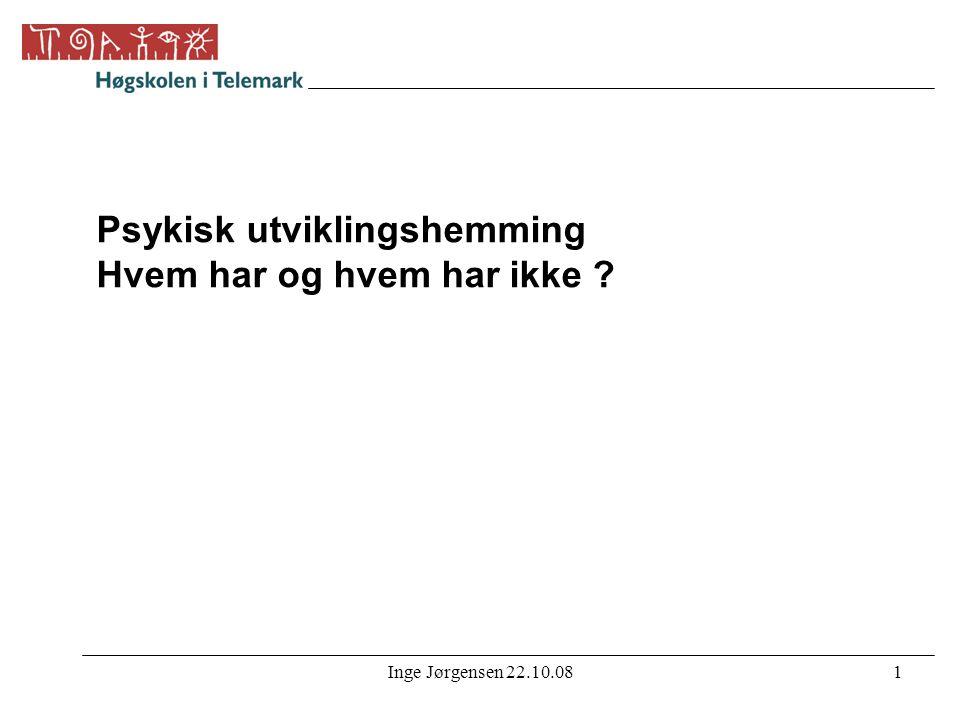 Inge Jørgensen 22.10.082 Psykisk utviklingshemning (ICD-10: F70-F79) •Tilstand av forsinket eller mangelfull utvikling av evner og funksjonsnivå, som spesielt er kjennetegnet ved hemning av ferdigheter som manifesterer seg i utviklingsperioden, ferdigheter som bidrar til det generelle intelligensnivået, f eks kognitive, språklige, motoriske og sosiale.
