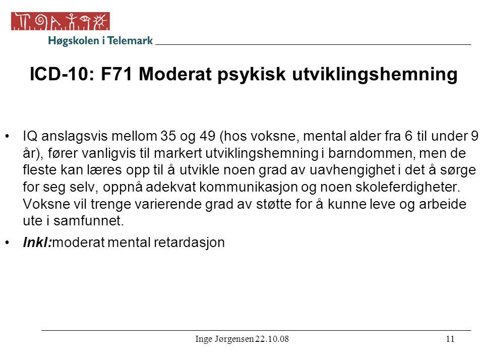 Inge Jørgensen 22.10.0811 ICD-10: F71 Moderat psykisk utviklingshemning •IQ anslagsvis mellom 35 og 49 (hos voksne, mental alder fra 6 til under 9 år)