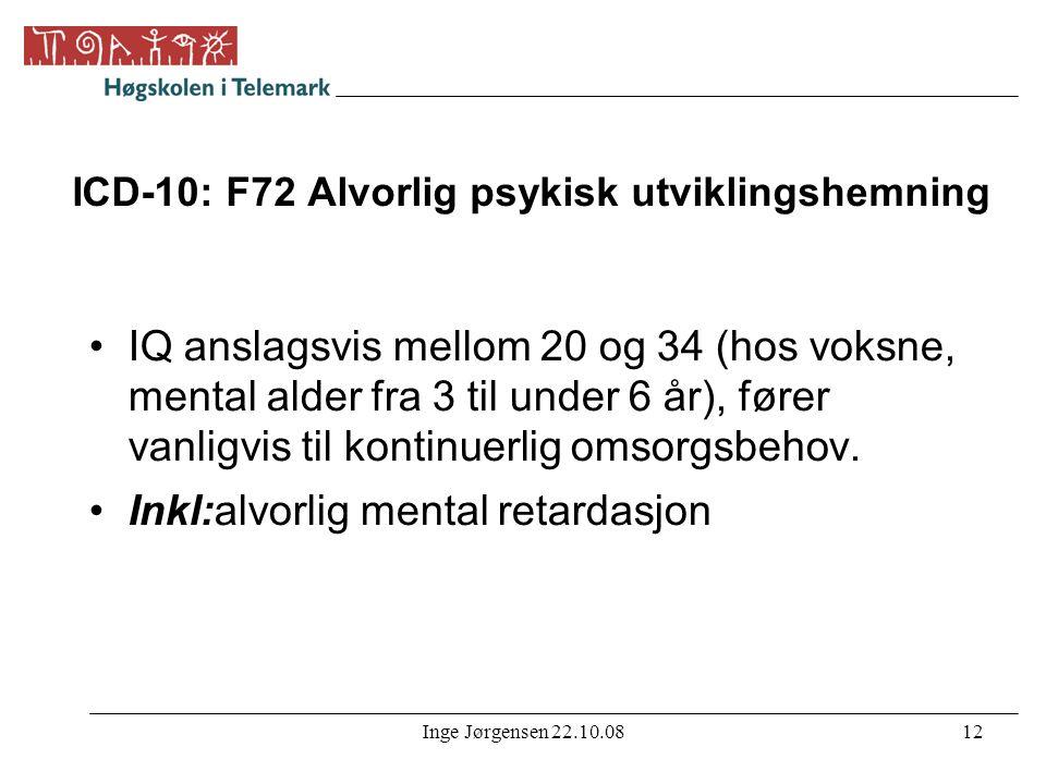 Inge Jørgensen 22.10.0812 ICD-10: F72 Alvorlig psykisk utviklingshemning •IQ anslagsvis mellom 20 og 34 (hos voksne, mental alder fra 3 til under 6 år
