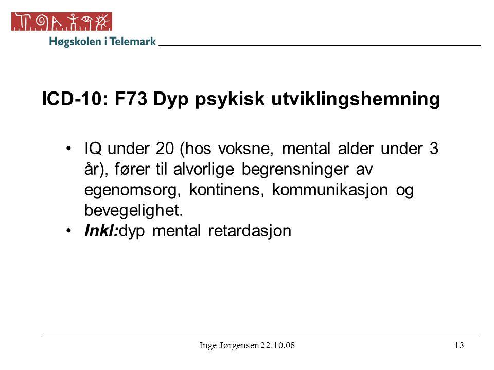 Inge Jørgensen 22.10.0813 ICD-10: F73 Dyp psykisk utviklingshemning •IQ under 20 (hos voksne, mental alder under 3 år), fører til alvorlige begrensnin