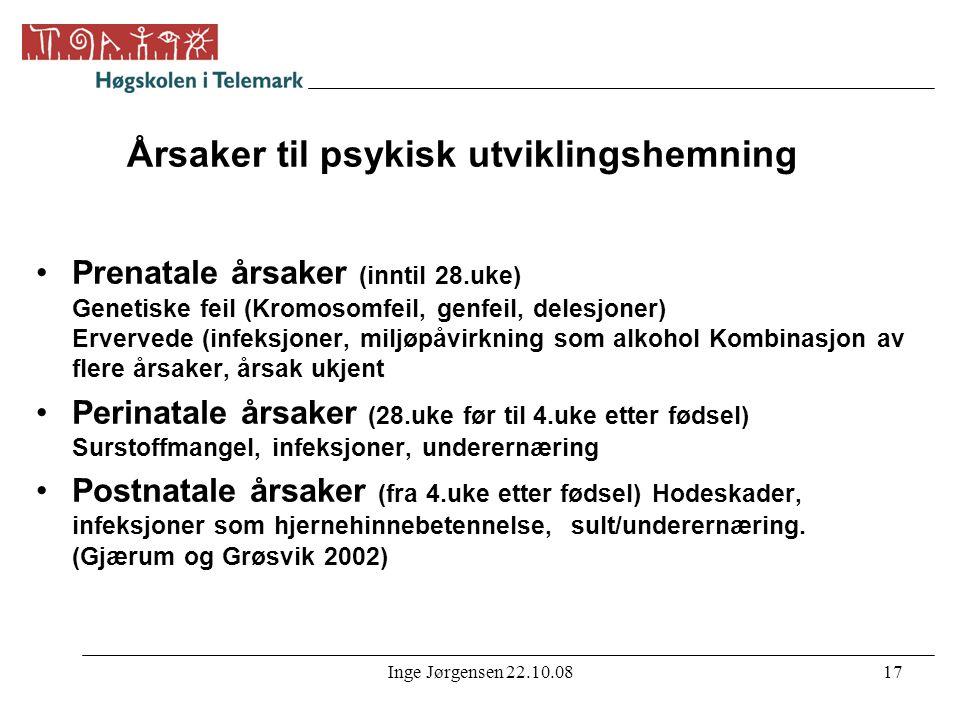 Inge Jørgensen 22.10.0817 Årsaker til psykisk utviklingshemning •Prenatale årsaker (inntil 28.uke) Genetiske feil (Kromosomfeil, genfeil, delesjoner)