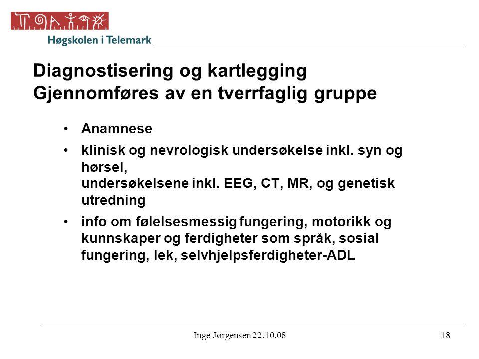 Inge Jørgensen 22.10.0818 Diagnostisering og kartlegging Gjennomføres av en tverrfaglig gruppe •Anamnese •klinisk og nevrologisk undersøkelse inkl. sy