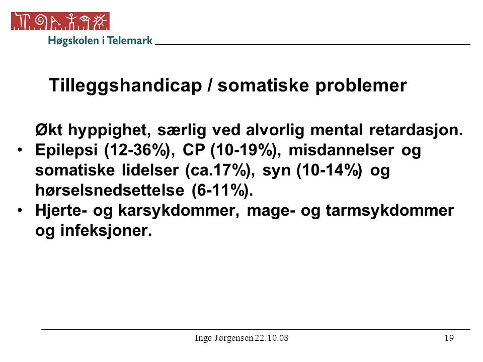 Inge Jørgensen 22.10.0819 Tilleggshandicap / somatiske problemer Økt hyppighet, særlig ved alvorlig mental retardasjon. •Epilepsi (12-36%), CP (10-19%