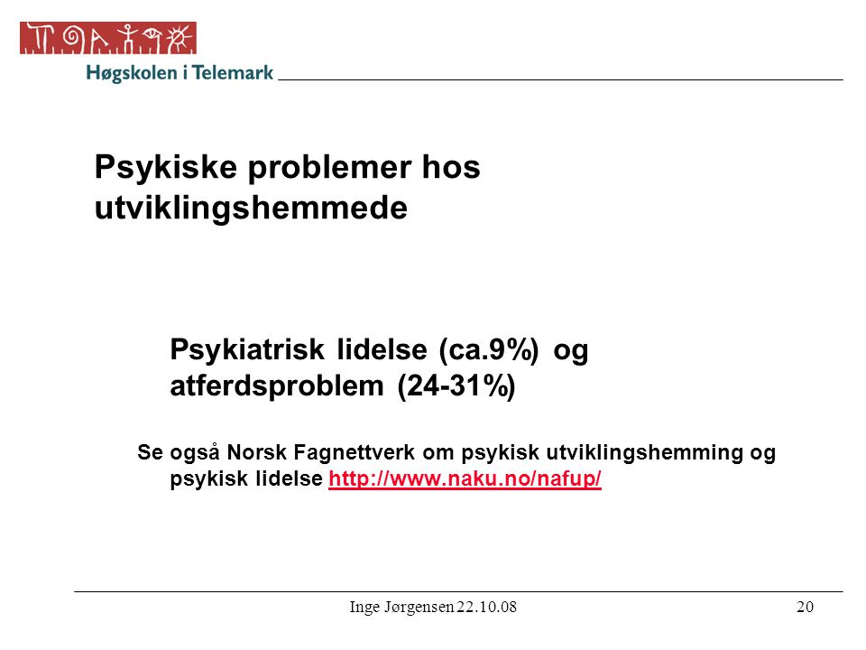 Inge Jørgensen 22.10.0820 Psykiske problemer hos utviklingshemmede Psykiatrisk lidelse (ca.9%) og atferdsproblem (24-31%) Se også Norsk Fagnettverk om