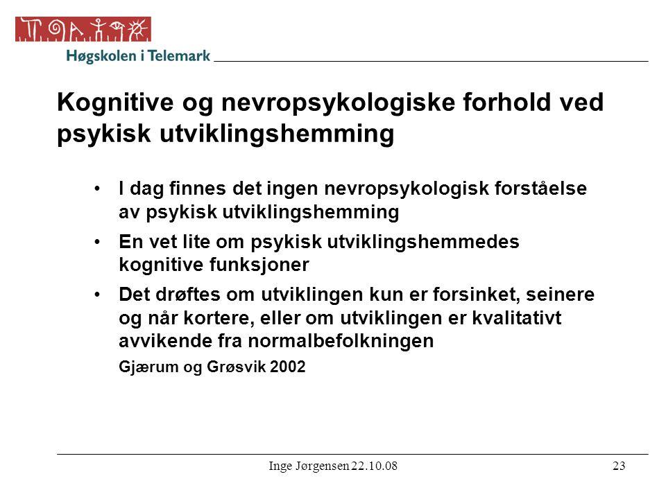 Inge Jørgensen 22.10.0823 Kognitive og nevropsykologiske forhold ved psykisk utviklingshemming •I dag finnes det ingen nevropsykologisk forståelse av