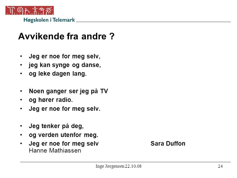 Inge Jørgensen 22.10.0824 Avvikende fra andre ? •Jeg er noe for meg selv, •jeg kan synge og danse, •og leke dagen lang. •Noen ganger ser jeg på TV •og