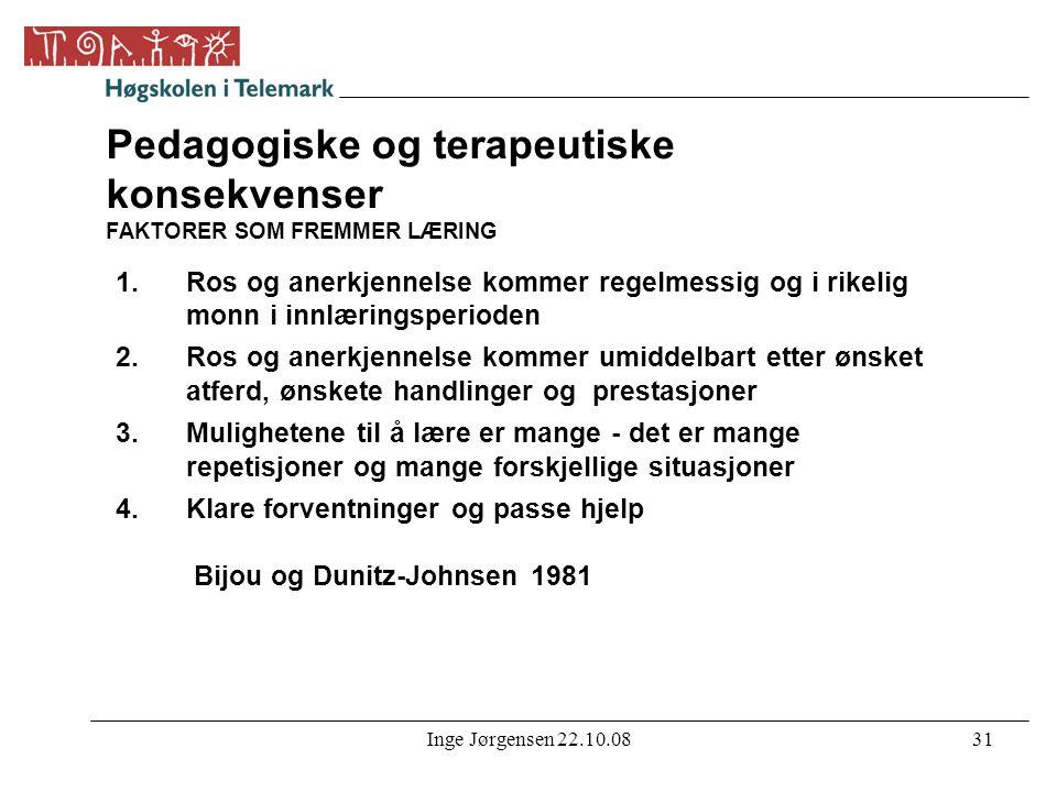 Inge Jørgensen 22.10.0831 Pedagogiske og terapeutiske konsekvenser FAKTORER SOM FREMMER LÆRING 1.Ros og anerkjennelse kommer regelmessig og i rikelig