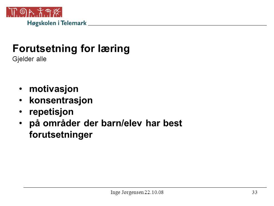 Inge Jørgensen 22.10.0833 Forutsetning for læring Gjelder alle •motivasjon •konsentrasjon •repetisjon •på områder der barn/elev har best forutsetninge