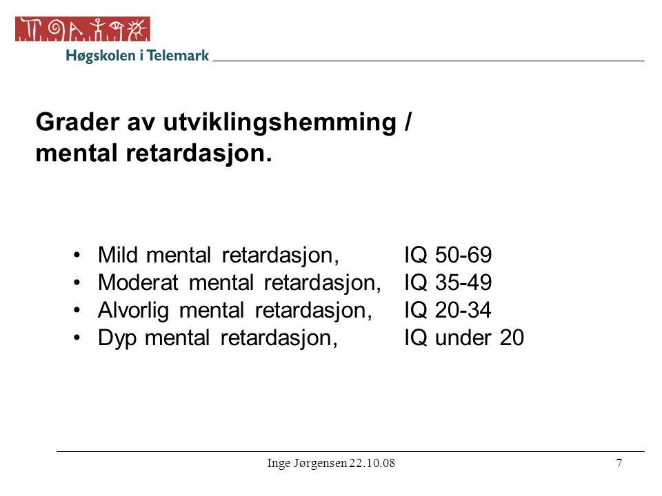 Inge Jørgensen 22.10.087 Grader av utviklingshemming / mental retardasjon. •Mild mental retardasjon,IQ 50-69 •Moderat mental retardasjon, IQ 35-49 •Al