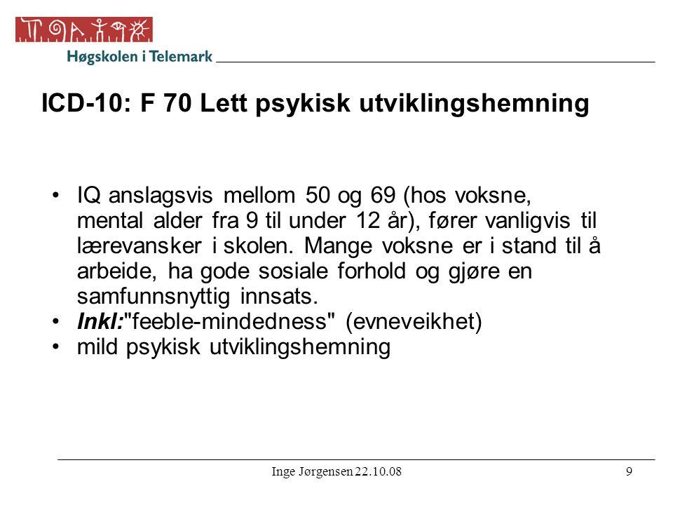 Inge Jørgensen 22.10.089 ICD-10: F 70 Lett psykisk utviklingshemning •IQ anslagsvis mellom 50 og 69 (hos voksne, mental alder fra 9 til under 12 år),