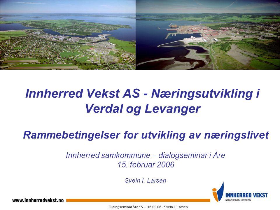 Dialogseminar Åre 15. – 16.02.06 - Svein I. Larsen Innherred Vekst AS - Næringsutvikling i Verdal og Levanger Rammebetingelser for utvikling av næring