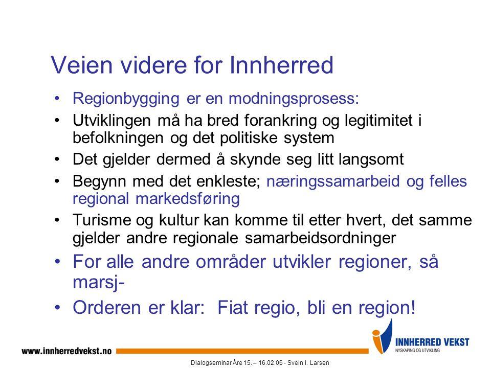 Dialogseminar Åre 15. – 16.02.06 - Svein I. Larsen Veien videre for Innherred •Regionbygging er en modningsprosess: •Utviklingen må ha bred forankring