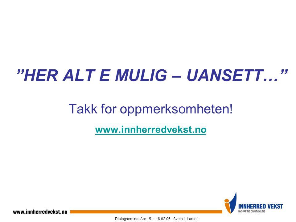 """Dialogseminar Åre 15. – 16.02.06 - Svein I. Larsen """"HER ALT E MULIG – UANSETT…"""" Takk for oppmerksomheten! www.innherredvekst.no www.innherredvekst.no"""