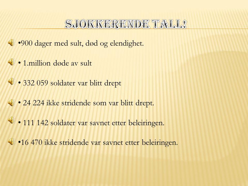 • 900 dager med sult, død og elendighet. • 1.million døde av sult • 332 059 soldater var blitt drept • 24 224 ikke stridende som var blitt drept. • 11